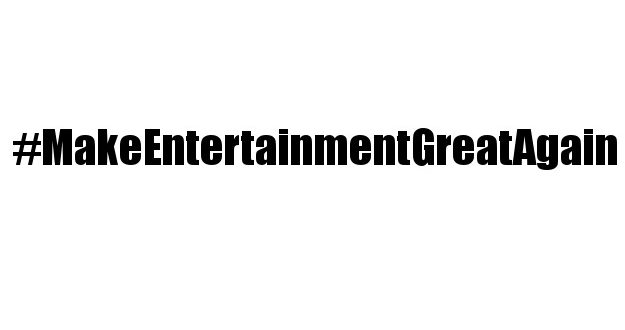 Make Entertainment Great Again - #MakeEntertainmentGreatAgain